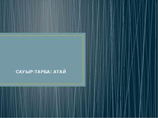 САУЫР-ТАРБАҒАТАЙ