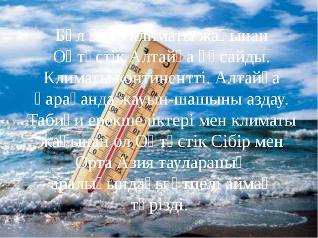 Бұл өңір климаты жағынан Оңтүстік Алтайға ұқсайды. Климаты континентті. Алта...