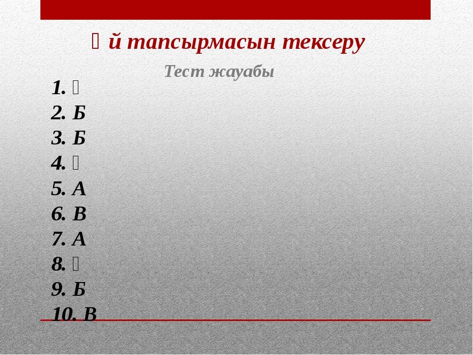 Үй тапсырмасын тексеру Тест жауабы 1. Ә 2. Б 3. Б 4. Ә 5. А 6. В 7. А 8. Ә 9....