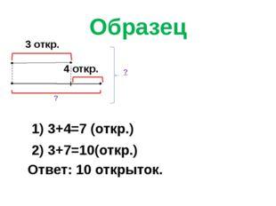 Образец 3 откр. 4 откр. ? ? 1) 3+4=7 (откр.) 2) 3+7=10(откр.) Ответ: 10 откры