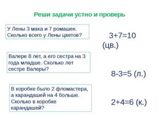 Реши задачи устно и проверь У Лены 3 мака и 7 ромашек. Сколько всего у Лены ц