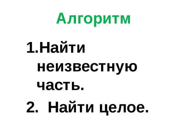 Алгоритм 1.Найти неизвестную часть. 2. Найти целое.