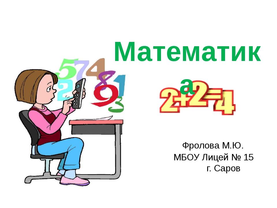 Фролова М.Ю. МБОУ Лицей № 15 г. Саров Математика