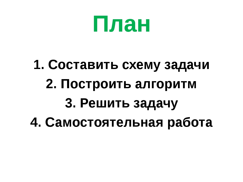 План 1. Составить схему задачи 2. Построить алгоритм 3. Решить задачу 4. Само...