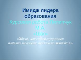 Имидж лидера образования Курсовая работа Пилипчук М.А. «Шаг» «Жизнь, как соба