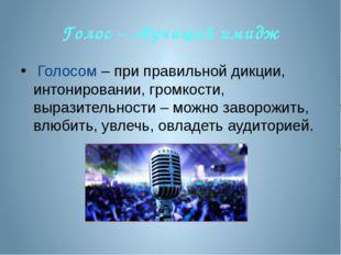 Голос – звучащий имидж Голосом – при правильной дикции, интонировании, громко