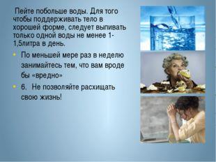 Пейте побольше воды. Для того чтобы поддерживать тело в хорошей форме, следу