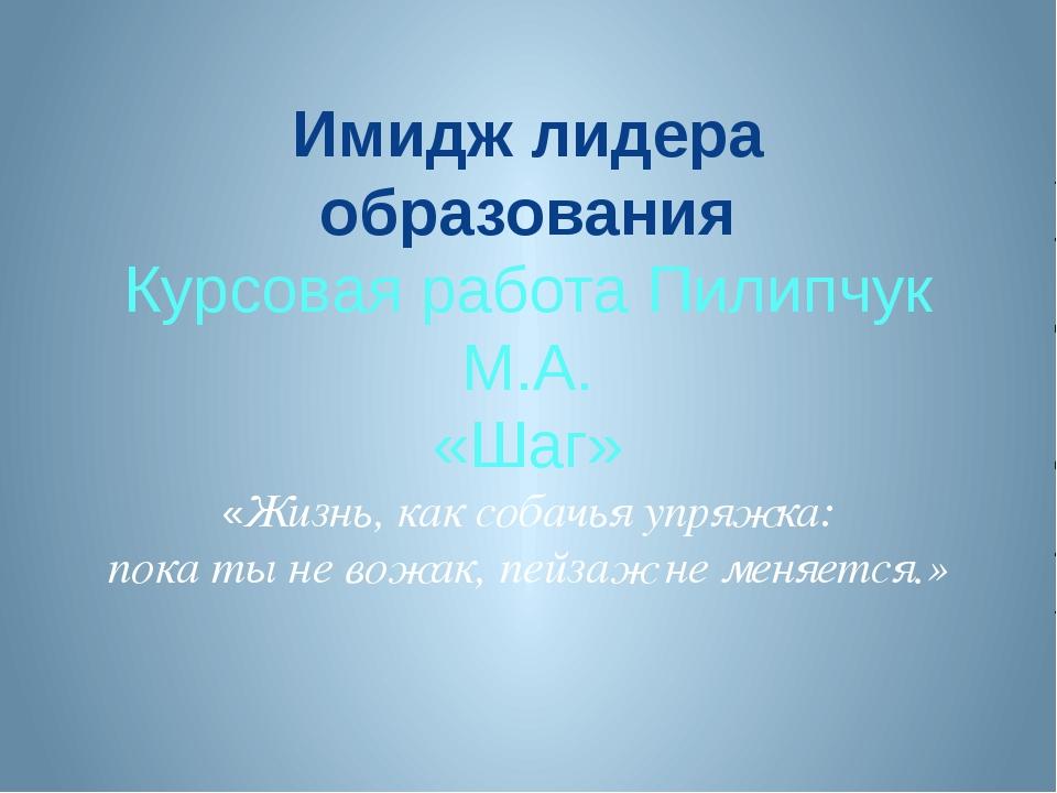 Имидж лидера образования Курсовая работа Пилипчук М.А. «Шаг» «Жизнь, как соба...
