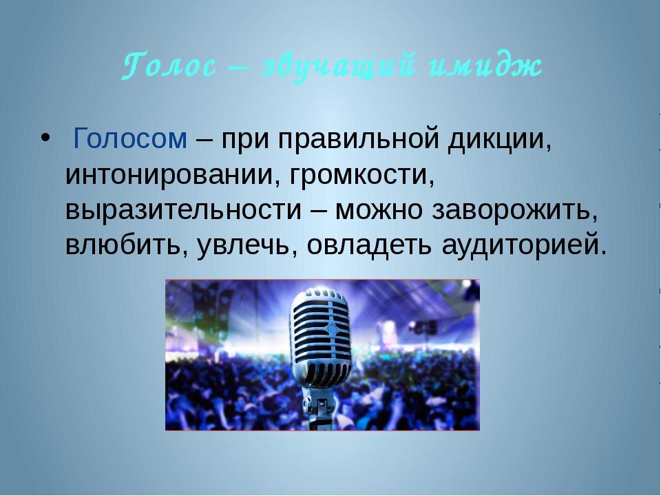 Голос – звучащий имидж Голосом – при правильной дикции, интонировании, громко...
