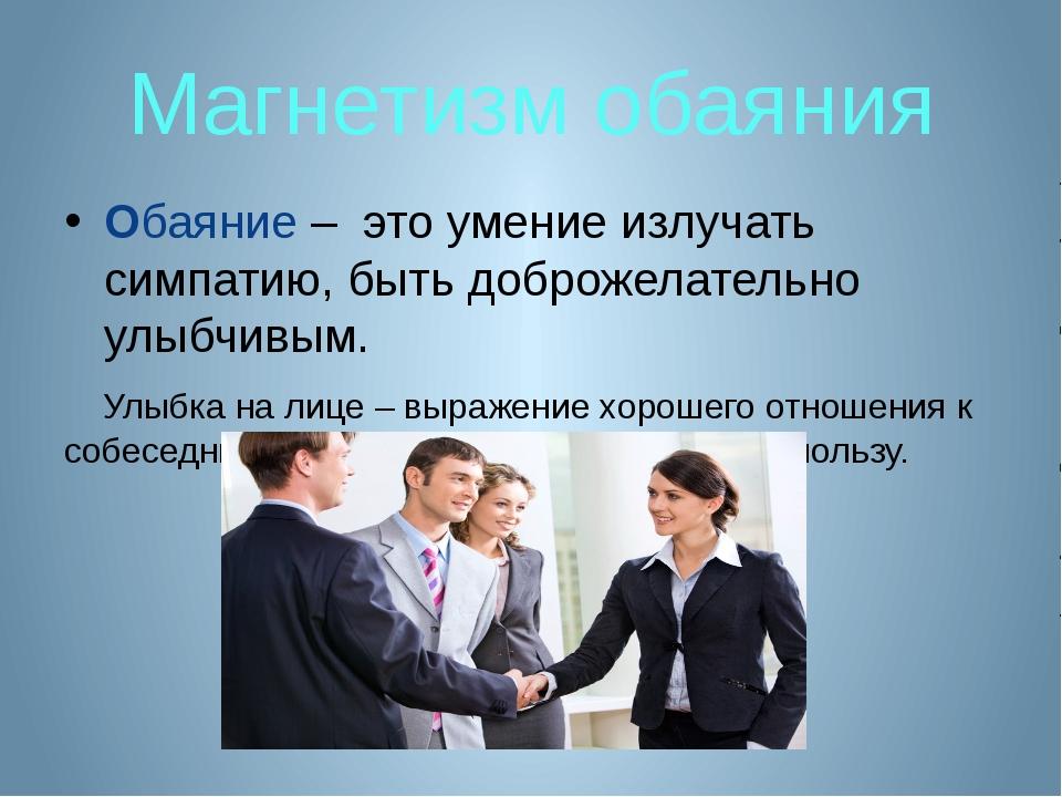 Магнетизм обаяния Обаяние – это умение излучать симпатию, быть доброжелательн...