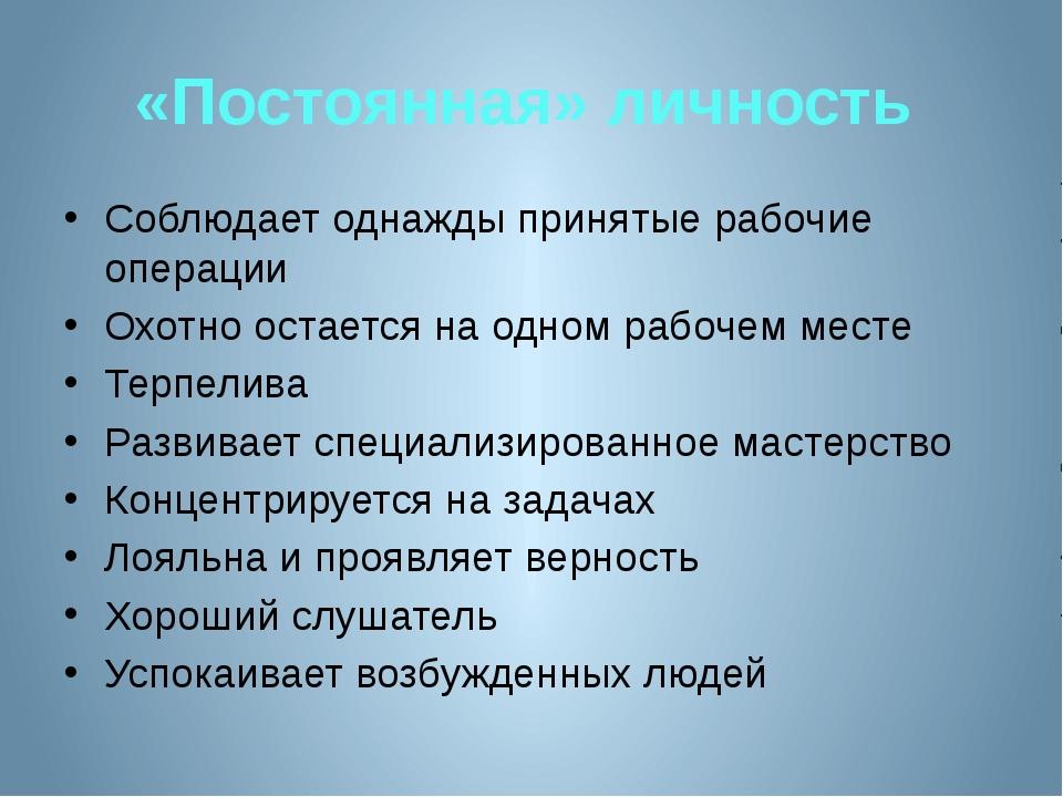 «Постоянная» личность Соблюдает однажды принятые рабочие операции Охотно оста...
