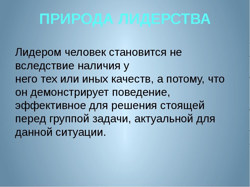 ПРИРОДА ЛИДЕРСТВА Лидером человек становится не вследствие наличия у него тех...