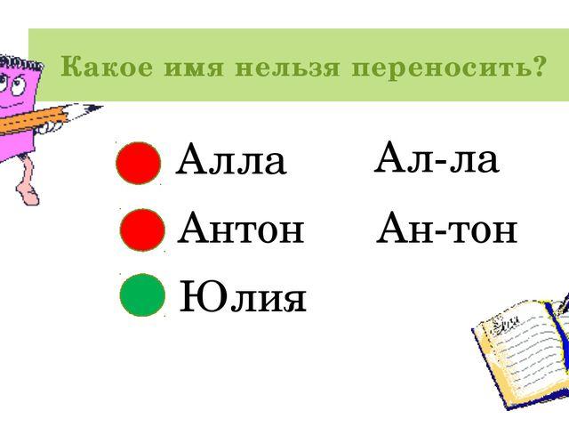 Какое имя нельзя переносить? Алла Антон Юлия Ал-ла Ан-тон