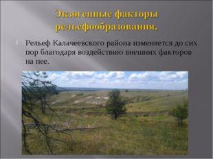 Рельеф Калачеевского района изменяется до сих пор благодаря воздействию внешн