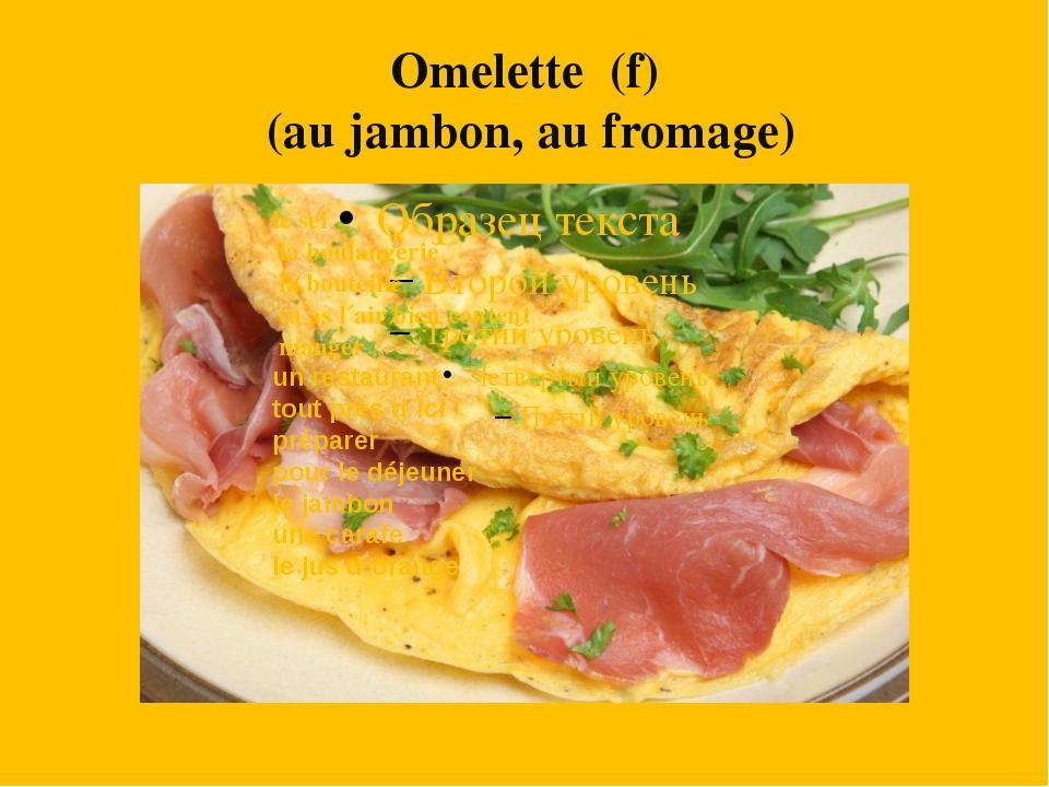 Omelette (f) (au jambon, au fromage) le sel la boulangerie la bouteille tu as...