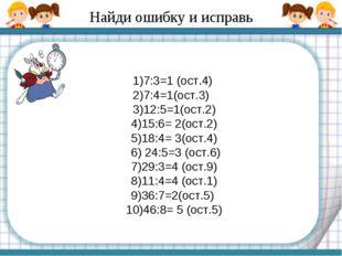 Найди ошибку и исправь 1)7:3=1 (ост.4) 2)7:4=1(ост.3) 3)12:5=1(ост.2) 4)15:6=