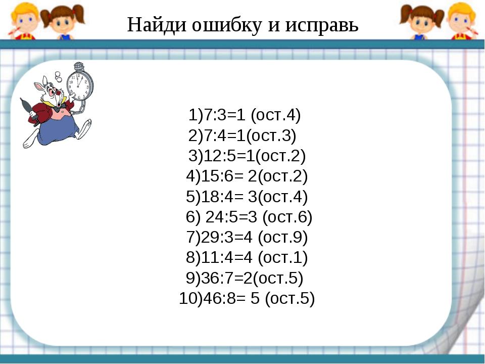 Найди ошибку и исправь 1)7:3=1 (ост.4) 2)7:4=1(ост.3) 3)12:5=1(ост.2) 4)15:6=...