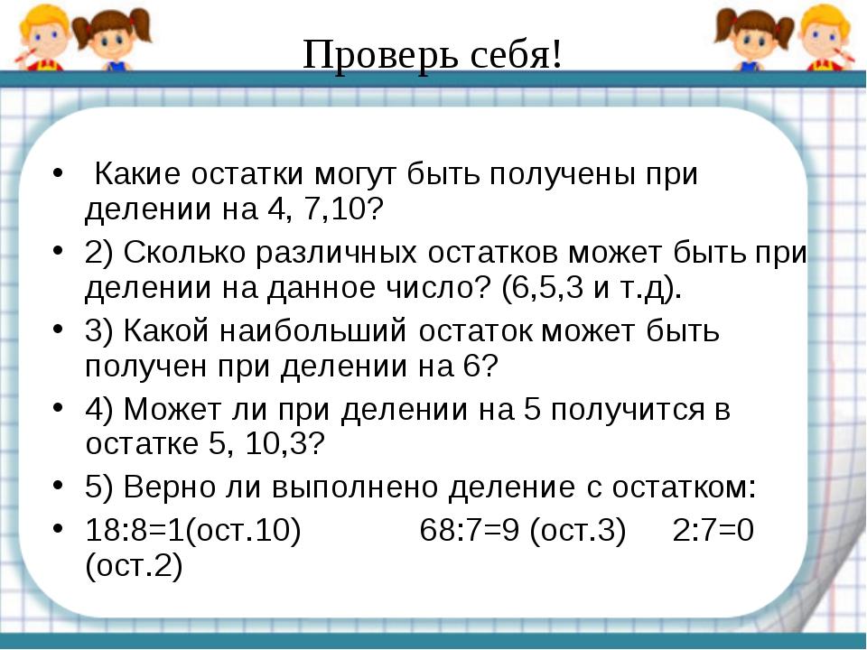 Проверь себя! Какие остатки могут быть получены при делении на 4, 7,10? 2) С...