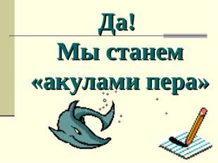Да! Мы станем «акулами пера»