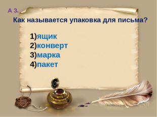 А 3. Как называется упаковка для письма? ящик конверт марка пакет