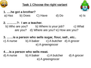 Task 1 Choose the right variant 1. ….he got a brother? Has b) Does C) Have d)