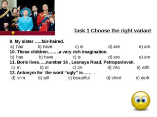 Task 1 Choose the right variant 9. My sister …..fair-haired. has b) have c)