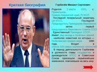 Краткая биография Горбачёв Михаил Сергеевич Родился 2 марта 1931, с. Привольн