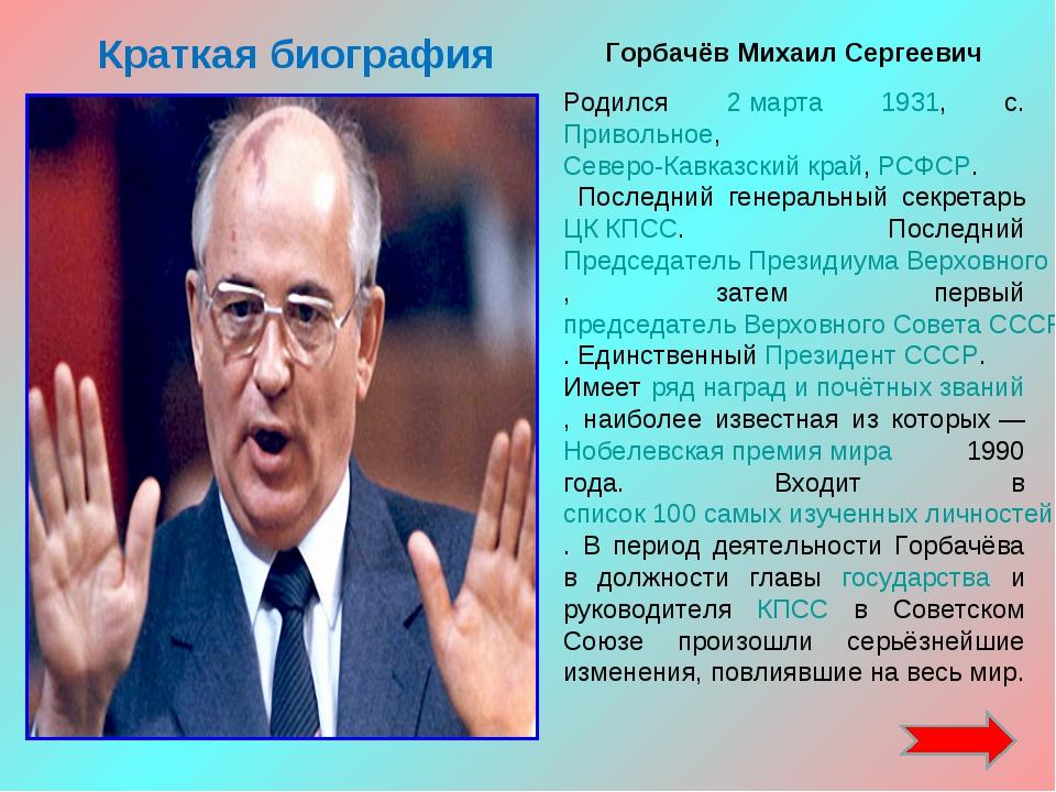 Краткая биография Горбачёв Михаил Сергеевич Родился 2 марта 1931, с. Привольн...