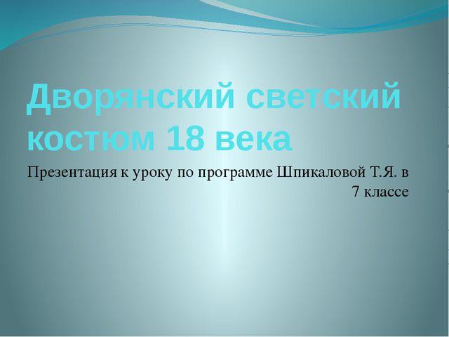 Дворянский светский костюм 18 века Презентация к уроку по программе Шпикалово...