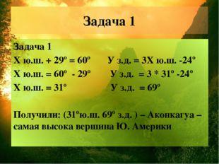 Задача 1 Задача 1 Х ю.ш. + 29º = 60º У з.д. = 3Х ю.ш. -24º Х ю.ш. = 60º - 29º