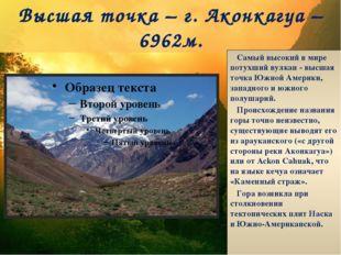 Высшая точка – г. Аконкагуа – 6962м. Самый высокий в мире потухший вулкан - в