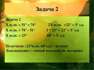 Задача 2 Задача 2 Х ю.ш. + 51º = 74º 2Х ю.ш. +22º = У з.д Х ю.ш. = 74º - 51º