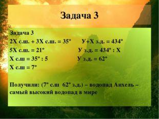Задача 3 Задача 3 2Х с.ш. + 3Х с.ш. = 35º У+X з.д. = 434º 5Х с.ш. = 21º У з.д