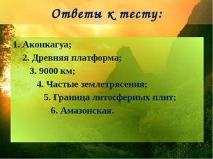 Ответы к тесту: 1. Аконкагуа; 2. Древняя платформа; 3. 9000 км; 4. Частые зем
