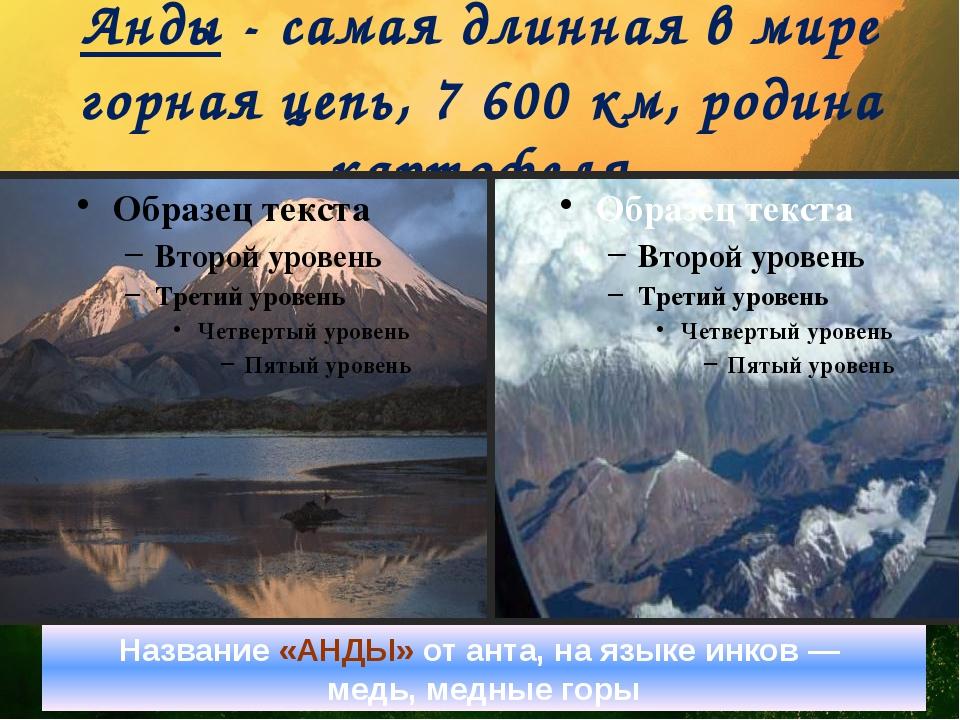 Анды - самая длинная в мире горная цепь, 7 600 км, родина картофеля Название...