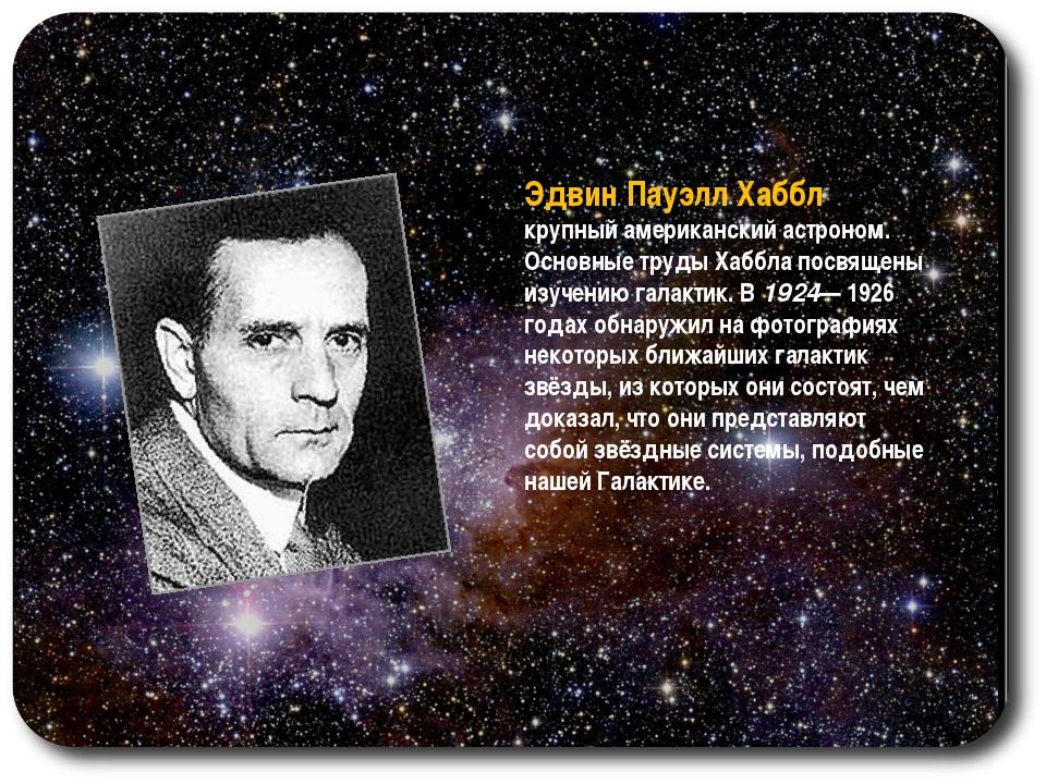 Эдвин Пауэлл Хаббл крупный американский астроном. Основные труды Хаббла посвя...