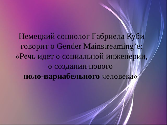Немецкий социолог Габриела Куби говорит о Gender Mainstreaming'e: «Речь идет...