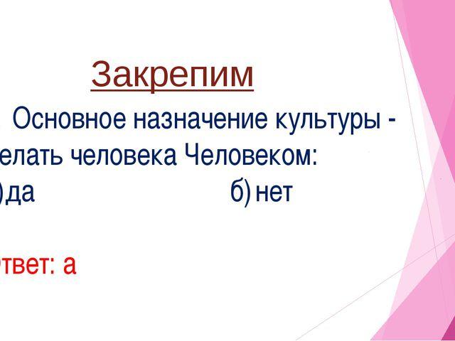 Закрепим 1. Основное назначение культуры - делать человека Человеком: а)да...