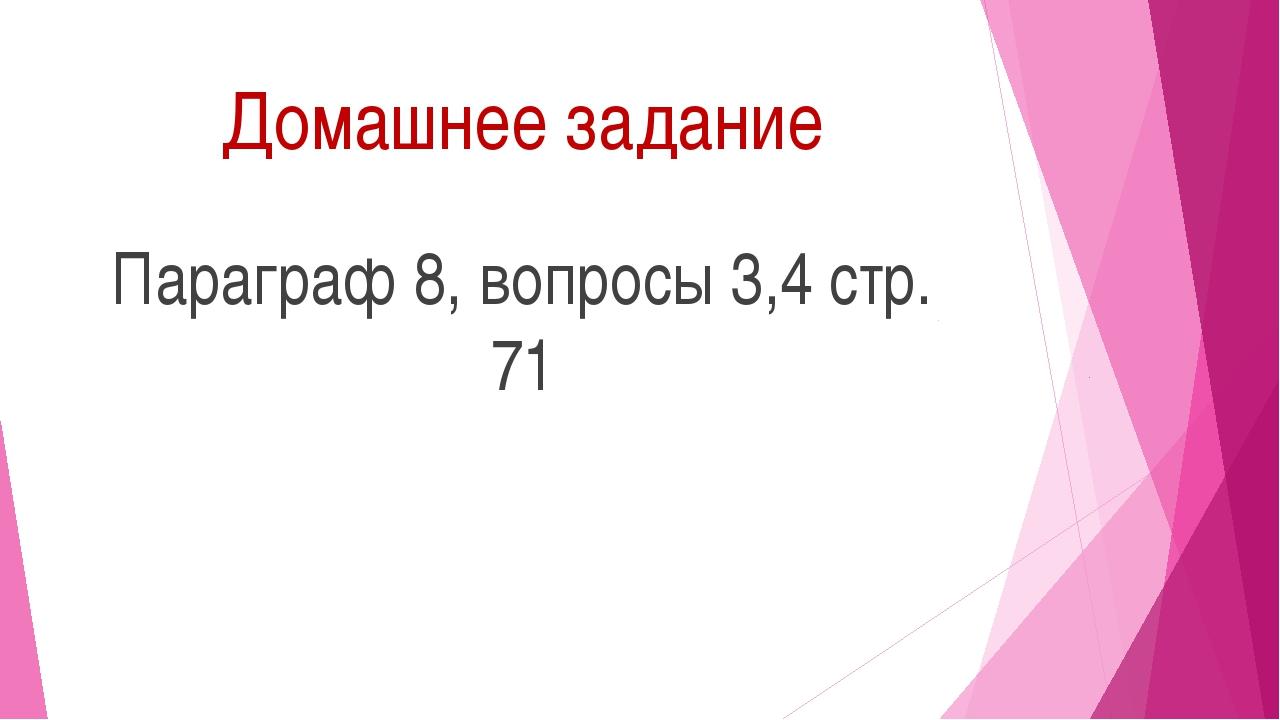 Домашнее задание Параграф 8, вопросы 3,4 стр. 71