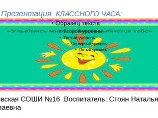 Презентация КЛАССНОГО ЧАСА: Горловская СОШИ №16 Воспитатель: Стоян Наталья Н