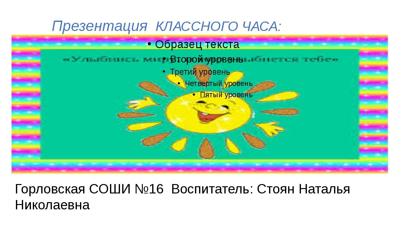 Презентация КЛАССНОГО ЧАСА: Горловская СОШИ №16 Воспитатель: Стоян Наталья Н...