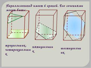 Параллелепипед имеет 6 граней. Его сечениями могут быть: треугольник, четырех