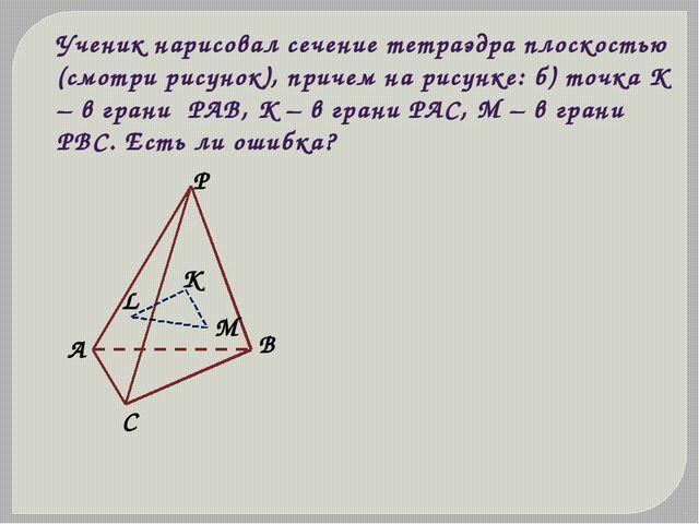 Ученик нарисовал сечение тетраэдра плоскостью (смотри рисунок), причем на рис...