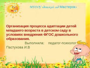 МБДОУ «детский сад Мастерок» Организация процесса адаптации детей младшего во