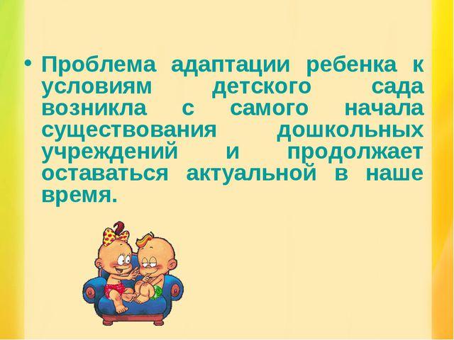 Проблема адаптации ребенка к условиям детского сада возникла с самого начала...