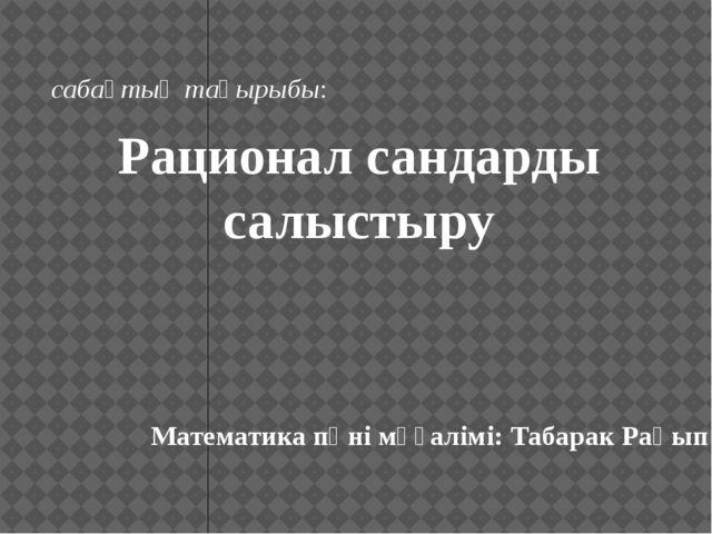 Математика пәні мұғалімі: Табарак Рақып сабақтың тақырыбы: Рационал сандарды...