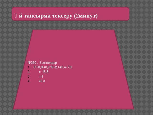 Үй тапсырма тексеру (2минут) №360 . Есептеңдер 3*|-0,8|+0,9*|6=2.4+5.4=7.8;...
