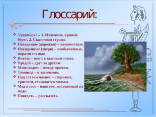 Глоссарий: Лукоморье – 1. Излучина, кривой берег. 2. Сказочная страна. Неведо