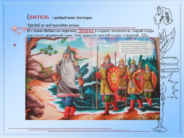 (витязь – храбрый воин ,богатырь) Чредой из вод выходят ясных, И с ними дядьк...
