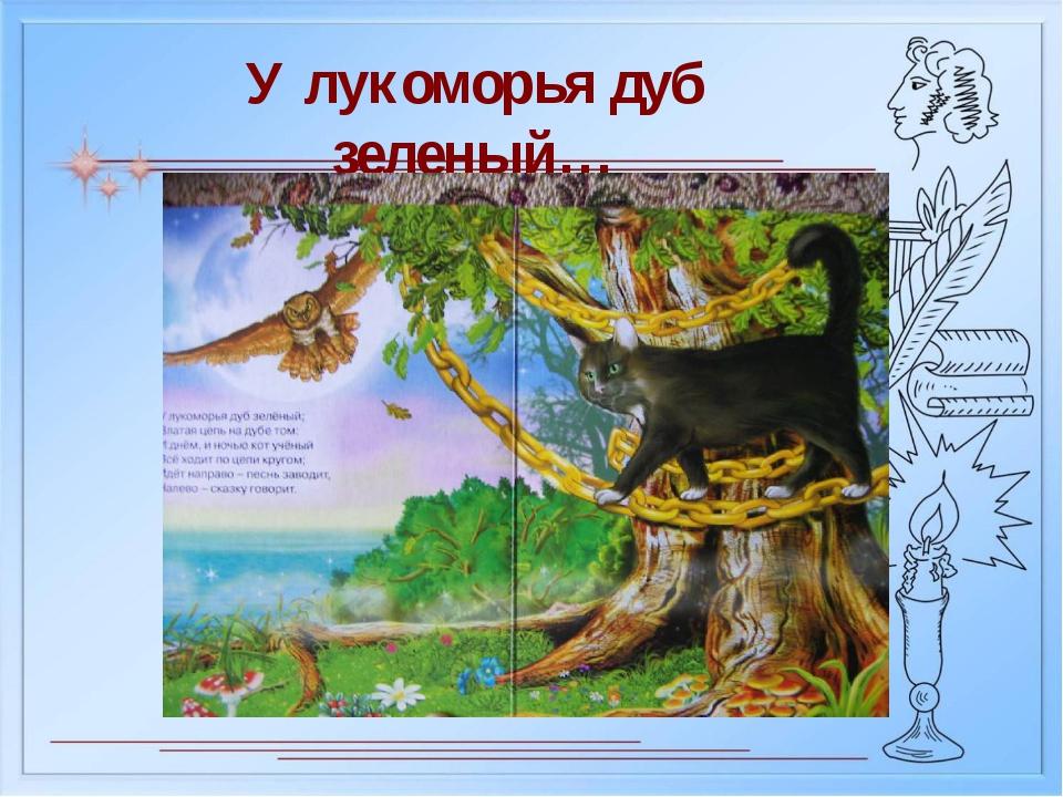 У лукоморья дуб зеленый…